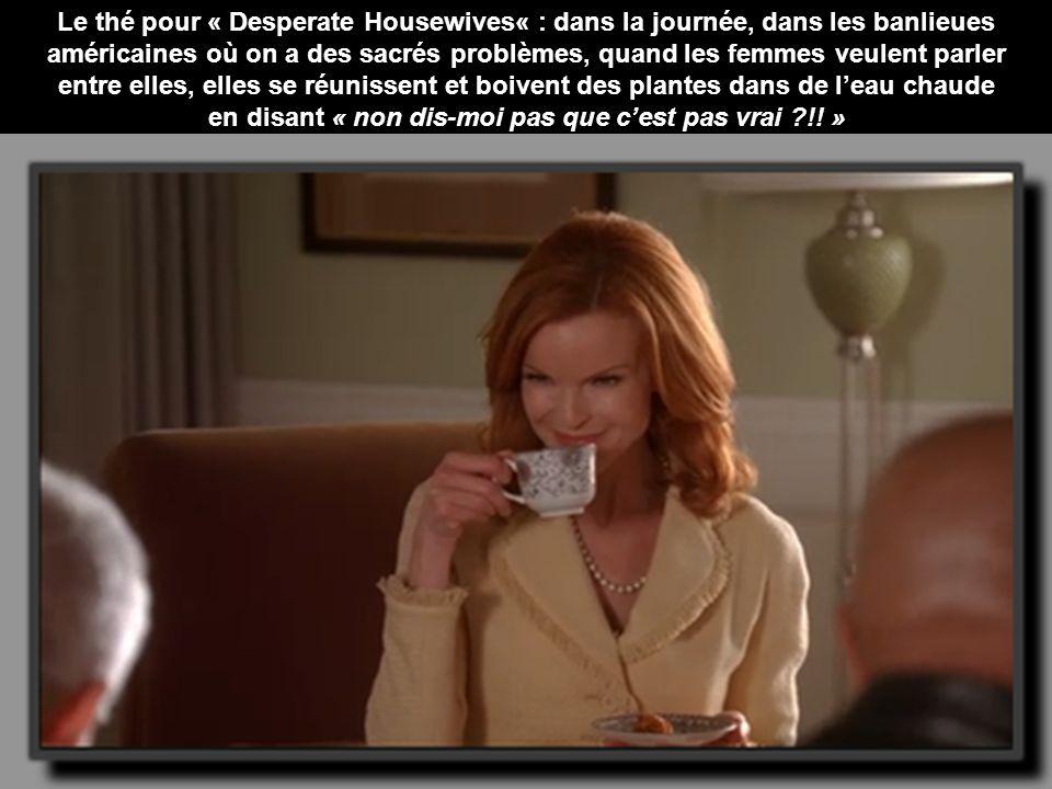 Le thé pour « Desperate Housewives« : dans la journée, dans les banlieues américaines où on a des sacrés problèmes, quand les femmes veulent parler entre elles, elles se réunissent et boivent des plantes dans de leau chaude en disant « non dis-moi pas que cest pas vrai ?!.