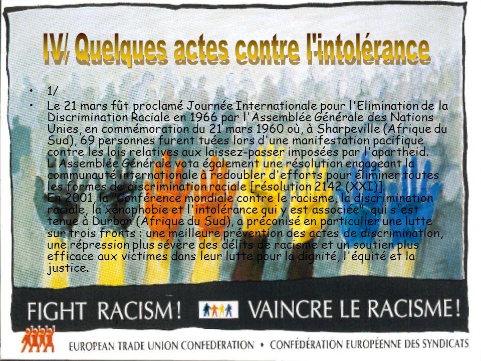 1/ Le 21 mars fût proclamé Journée Internationale pour l Elimination de la Discrimination Raciale en 1966 par l Assemblée Générale des Nations Unies, en commémoration du 21 mars 1960 où, à Sharpeville (Afrique du Sud), 69 personnes furent tuées lors d une manifestation pacifique contre les lois relatives aux laissez-passer imposées par l apartheid.