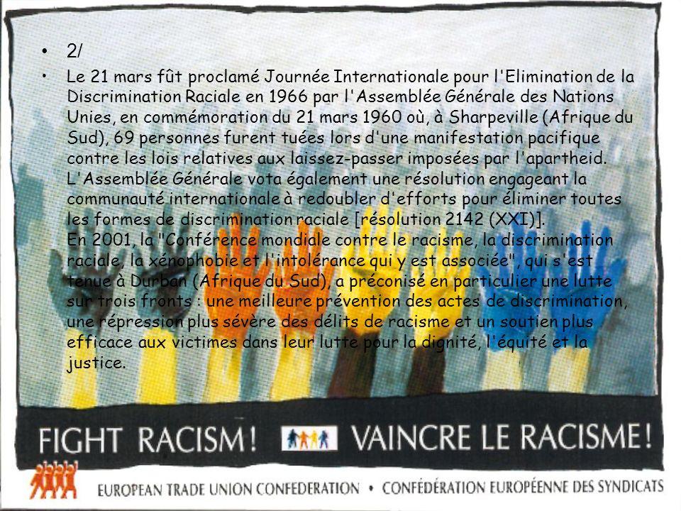 2/ Le 21 mars fût proclamé Journée Internationale pour l Elimination de la Discrimination Raciale en 1966 par l Assemblée Générale des Nations Unies, en commémoration du 21 mars 1960 où, à Sharpeville (Afrique du Sud), 69 personnes furent tuées lors d une manifestation pacifique contre les lois relatives aux laissez-passer imposées par l apartheid.