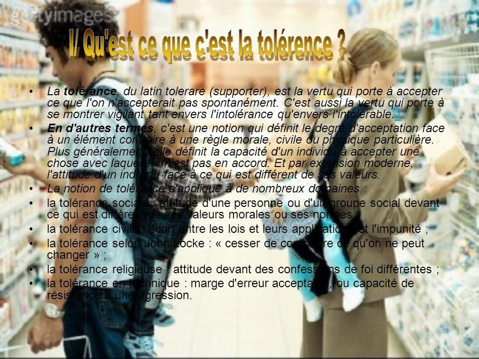La tolérance, du latin tolerare (supporter), est la vertu qui porte à accepter ce que l on n accepterait pas spontanément.