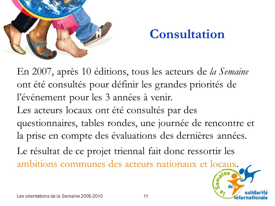 Les orientations de la Semaine 2008-2010 11 En 2007, après 10 éditions, tous les acteurs de la Semaine ont été consultés pour définir les grandes priorités de lévénement pour les 3 années à venir.