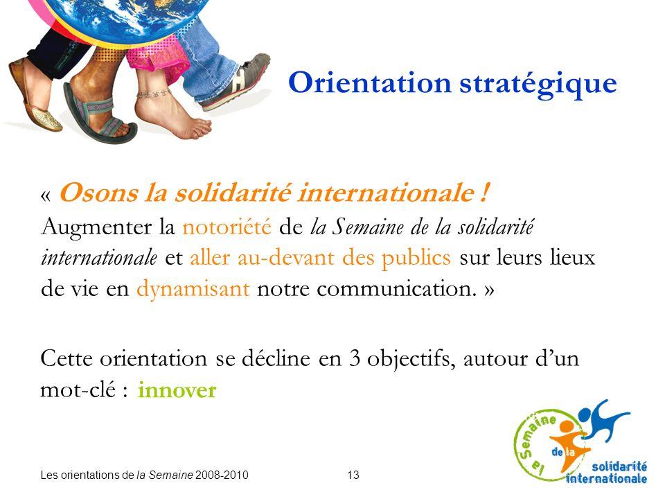 Les orientations de la Semaine 2008-2010 13 Orientation stratégique « Osons la solidarité internationale ! Augmenter la notoriété de la Semaine de la
