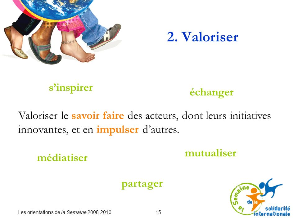 Les orientations de la Semaine 2008-2010 15 2. Valoriser Valoriser le savoir faire des acteurs, dont leurs initiatives innovantes, et en impulser daut