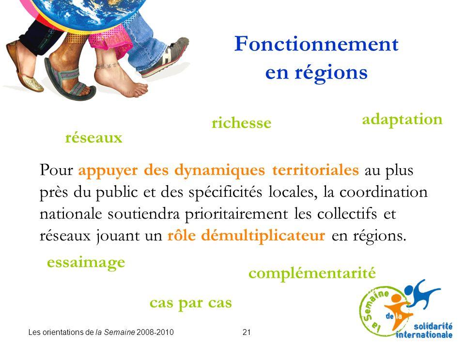 Les orientations de la Semaine 2008-2010 21 Fonctionnement en régions Pour appuyer des dynamiques territoriales au plus près du public et des spécificités locales, la coordination nationale soutiendra prioritairement les collectifs et réseaux jouant un rôle démultiplicateur en régions.