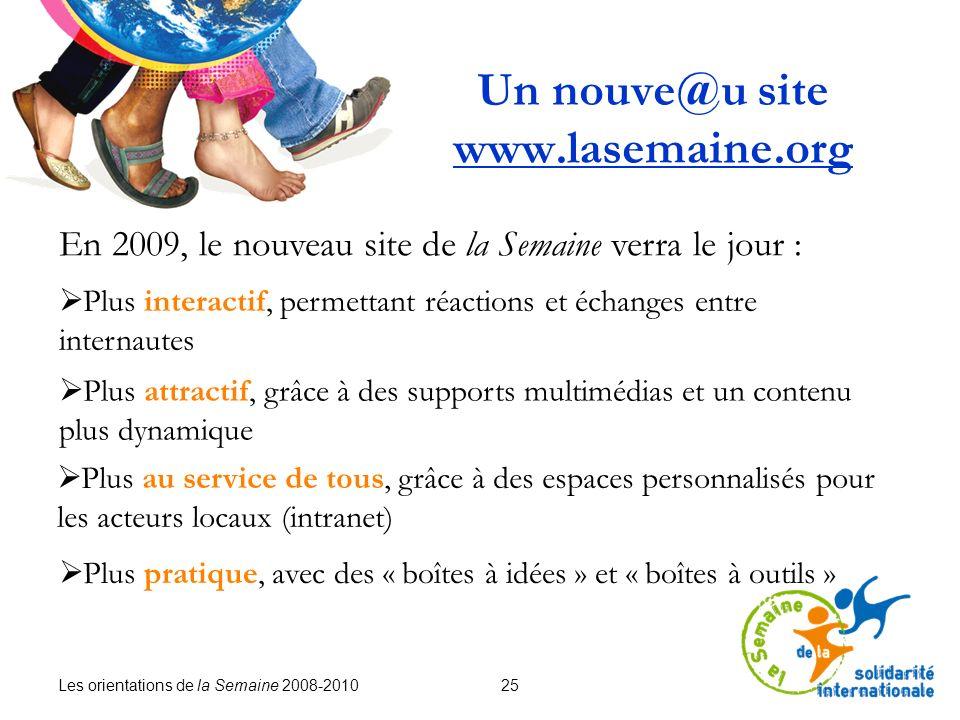 Les orientations de la Semaine 2008-2010 25 Un nouve@u site www.lasemaine.org En 2009, le nouveau site de la Semaine verra le jour : Plus interactif,