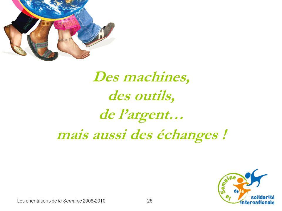 Les orientations de la Semaine 2008-2010 26 Des machines, des outils, de largent… mais aussi des échanges !