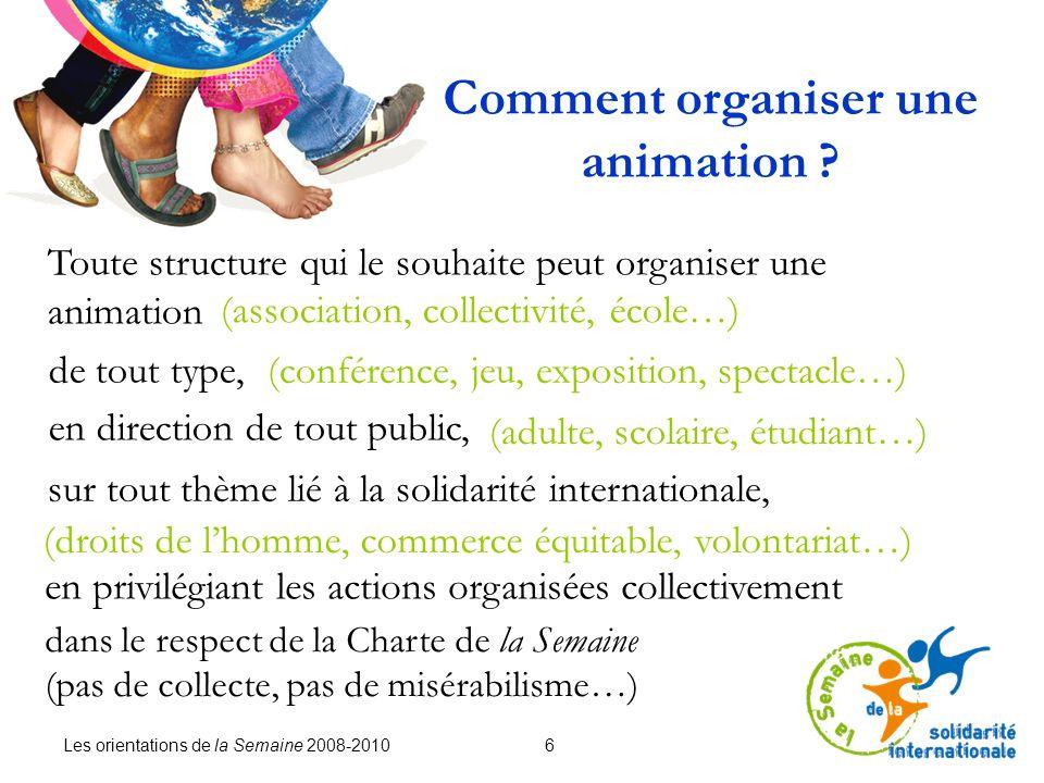 Les orientations de la Semaine 2008-2010 6 Comment organiser une animation ? Toute structure qui le souhaite peut organiser une animation de tout type