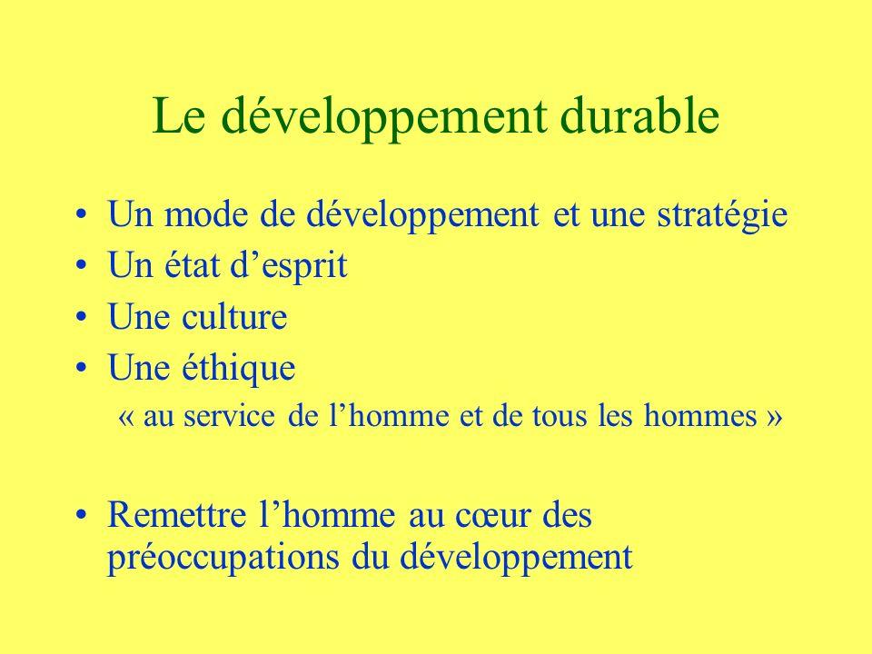 Le développement durable Un mode de développement et une stratégie Un état desprit Une culture Une éthique « au service de lhomme et de tous les hommes » Remettre lhomme au cœur des préoccupations du développement