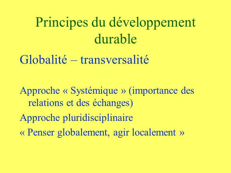 Principes du développement durable Globalité – transversalité Approche « Systémique » (importance des relations et des échanges) Approche pluridisciplinaire « Penser globalement, agir localement »