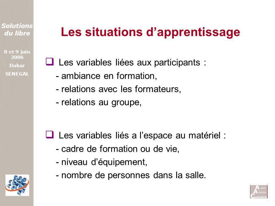 Solutions du libre 8 et 9 juin 2006 Dakar SENEGAL Les situations dapprentissage Les variables liées aux participants : - ambiance en formation, - rela