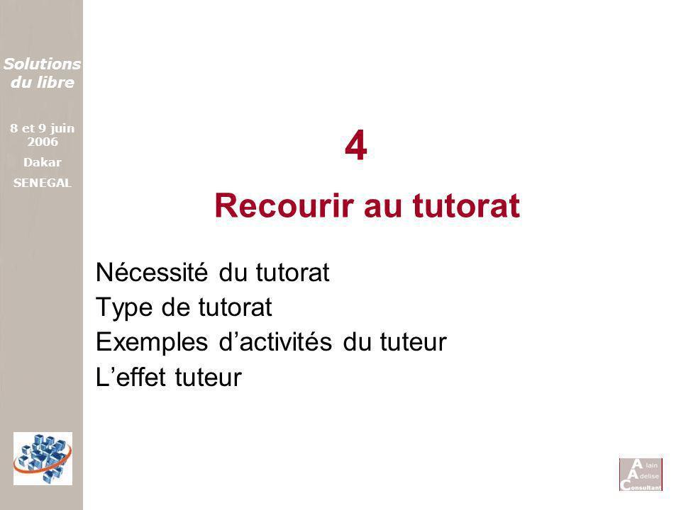 Solutions du libre 8 et 9 juin 2006 Dakar SENEGAL Recourir au tutorat Nécessité du tutorat Type de tutorat Exemples dactivités du tuteur Leffet tuteur