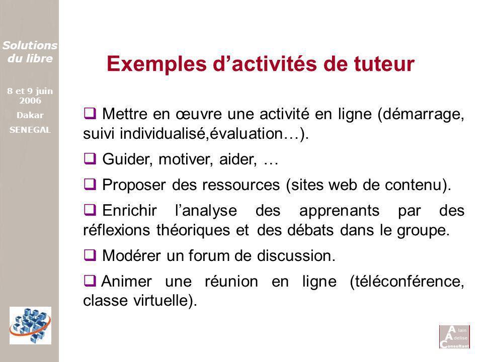 Solutions du libre 8 et 9 juin 2006 Dakar SENEGAL Exemples dactivités de tuteur Mettre en œuvre une activité en ligne (démarrage, suivi individualisé,