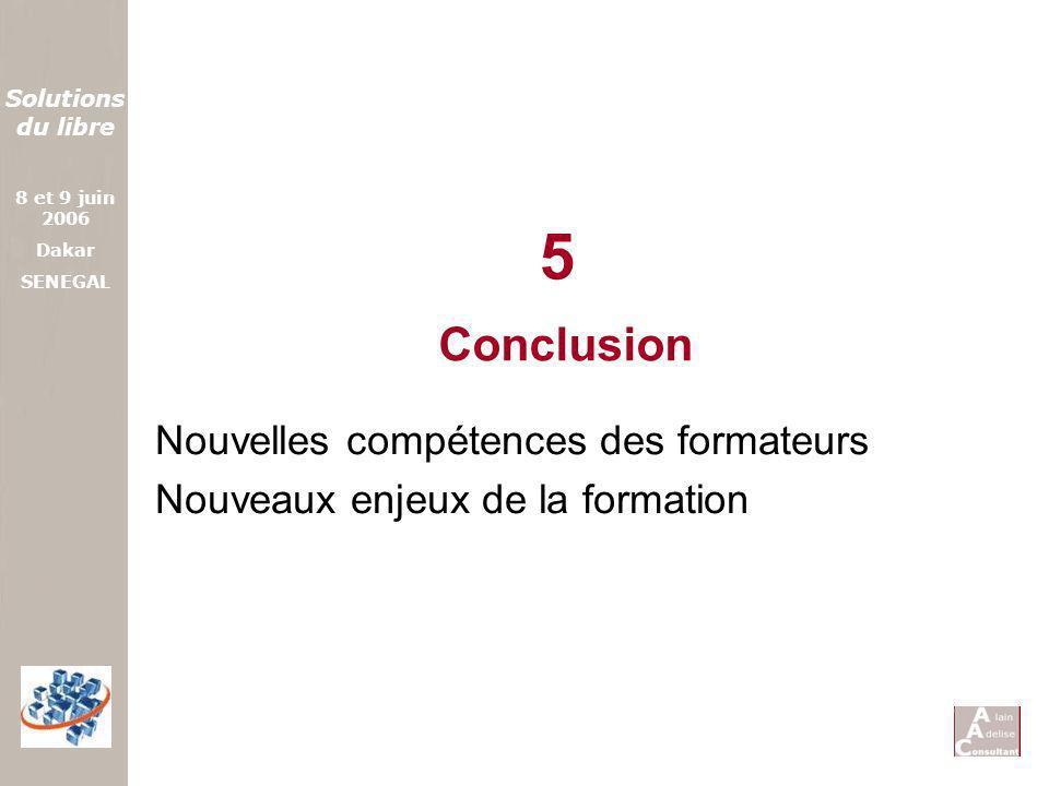 Solutions du libre 8 et 9 juin 2006 Dakar SENEGAL Conclusion Nouvelles compétences des formateurs Nouveaux enjeux de la formation 5