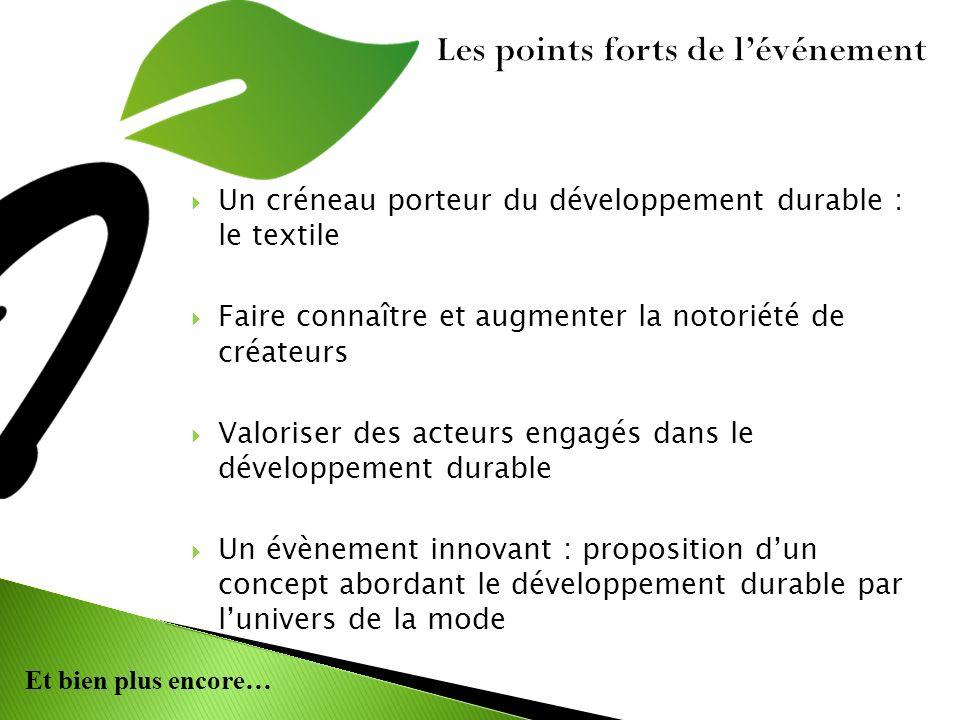 Et bien plus encore… Les points forts de lévénement Un créneau porteur du développement durable : le textile Faire connaître et augmenter la notoriété de créateurs Valoriser des acteurs engagés dans le développement durable Un évènement innovant : proposition dun concept abordant le développement durable par lunivers de la mode