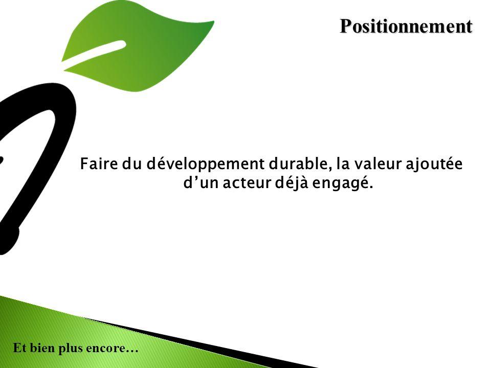 Et bien plus encore… Faire du développement durable, la valeur ajoutée dun acteur déjà engagé. Positionnement