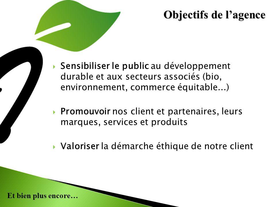 Et bien plus encore… Sensibiliser le public au développement durable et aux secteurs associés (bio, environnement, commerce équitable...) Promouvoir nos client et partenaires, leurs marques, services et produits Valoriser la démarche éthique de notre client Objectifs de lagence