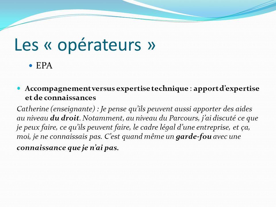 Les « opérateurs » EPA Accompagnement versus expertise technique : apport dexpertise et de connaissances Catherine (enseignante) : Je pense quils peuv