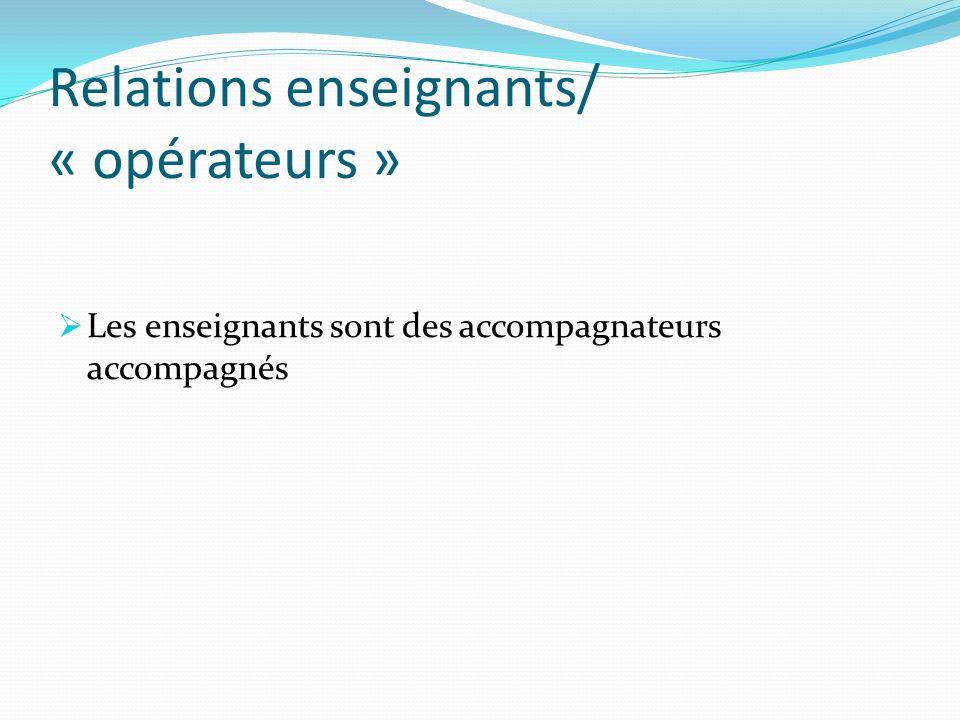 Relations enseignants/ « opérateurs » Les enseignants sont des accompagnateurs accompagnés