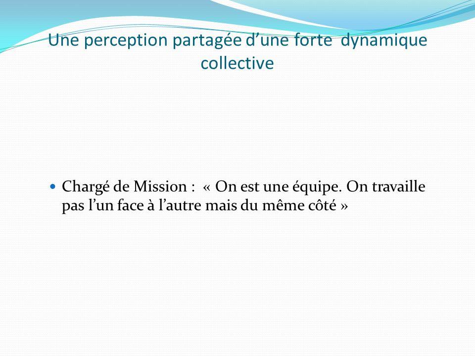 Une perception partagée dune forte dynamique collective Chargé de Mission : « On est une équipe. On travaille pas lun face à lautre mais du même côté