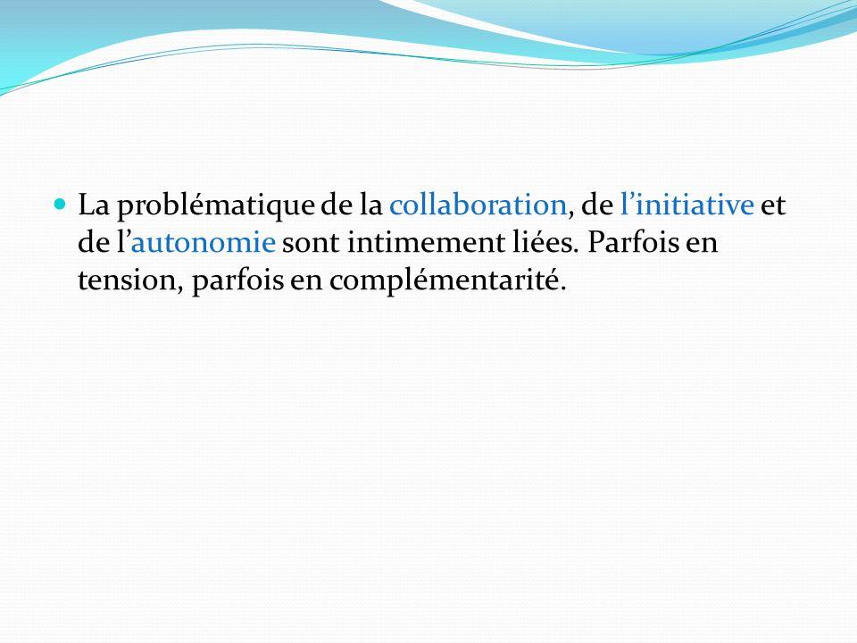 La problématique de la collaboration, de linitiative et de lautonomie sont intimement liées. Parfois en tension, parfois en complémentarité.
