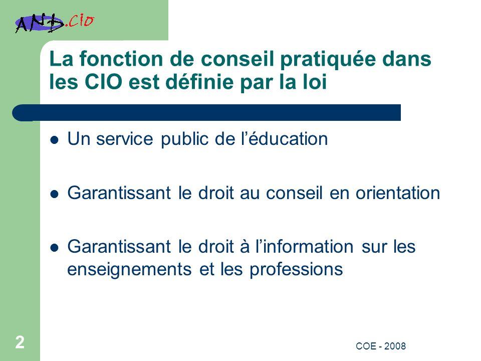 La fonction de conseil pratiquée dans les CIO est définie par la loi Un service public de léducation Garantissant le droit au conseil en orientation Garantissant le droit à linformation sur les enseignements et les professions 2 COE - 2008