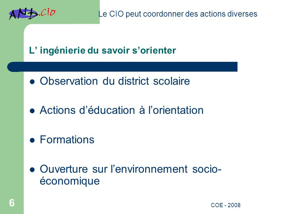 L ingénierie du savoir sorienter Observation du district scolaire Actions déducation à lorientation Formations Ouverture sur lenvironnement socio- économique Le CIO peut coordonner des actions diverses 6 COE - 2008