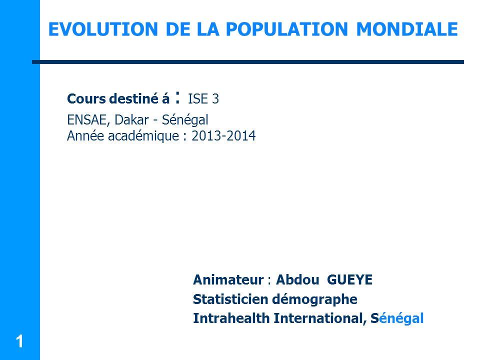 1 Cours destiné á : ISE 3 ENSAE, Dakar - Sénégal Année académique : 2013-2014 Animateur : Abdou GUEYE Statisticien démographe Intrahealth International, Sénégal EVOLUTION DE LA POPULATION MONDIALE
