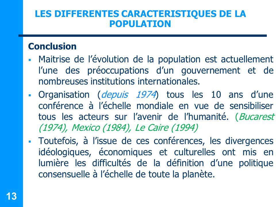 LES DIFFERENTES CARACTERISTIQUES DE LA POPULATION Conclusion Maitrise de lévolution de la population est actuellement lune des préoccupations dun gouvernement et de nombreuses institutions internationales.