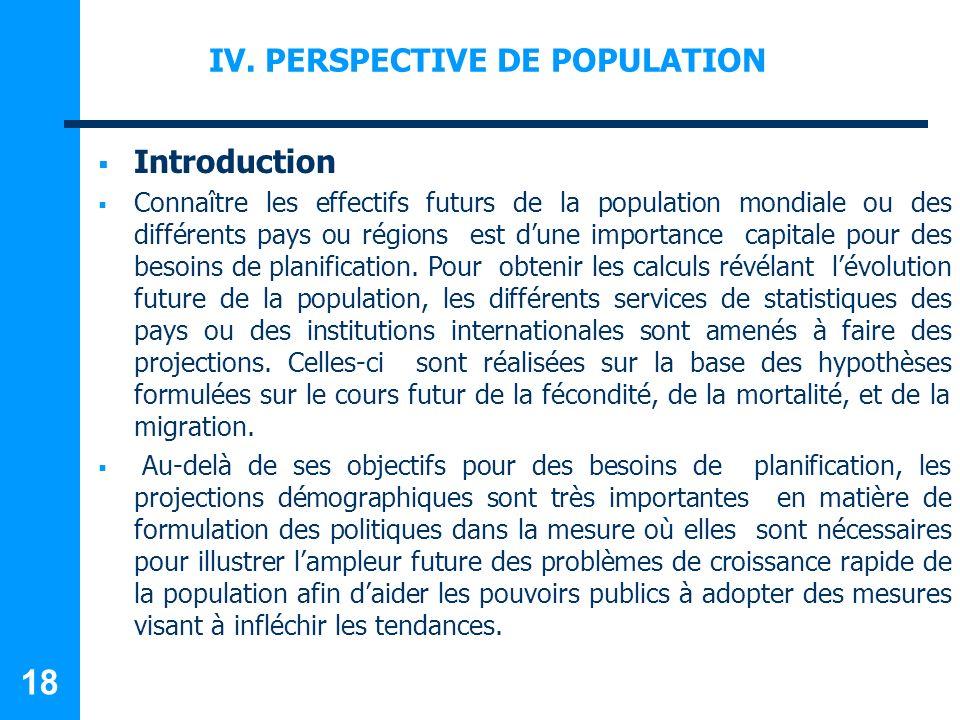 IV. PERSPECTIVE DE POPULATION Introduction Connaître les effectifs futurs de la population mondiale ou des différents pays ou régions est dune importa