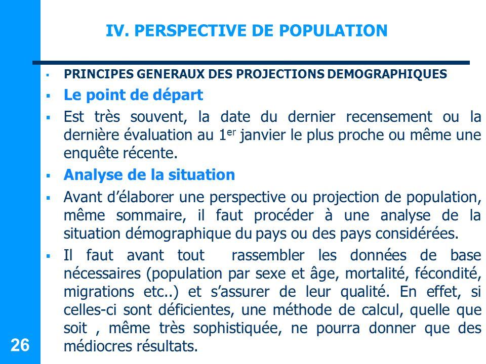 IV. PERSPECTIVE DE POPULATION PRINCIPES GENERAUX DES PROJECTIONS DEMOGRAPHIQUES Le point de départ Est très souvent, la date du dernier recensement ou