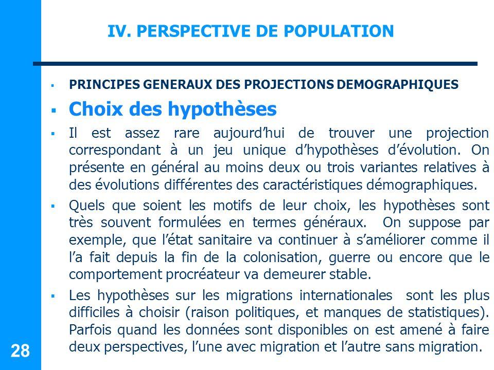 IV. PERSPECTIVE DE POPULATION PRINCIPES GENERAUX DES PROJECTIONS DEMOGRAPHIQUES Choix des hypothèses Il est assez rare aujourdhui de trouver une proje