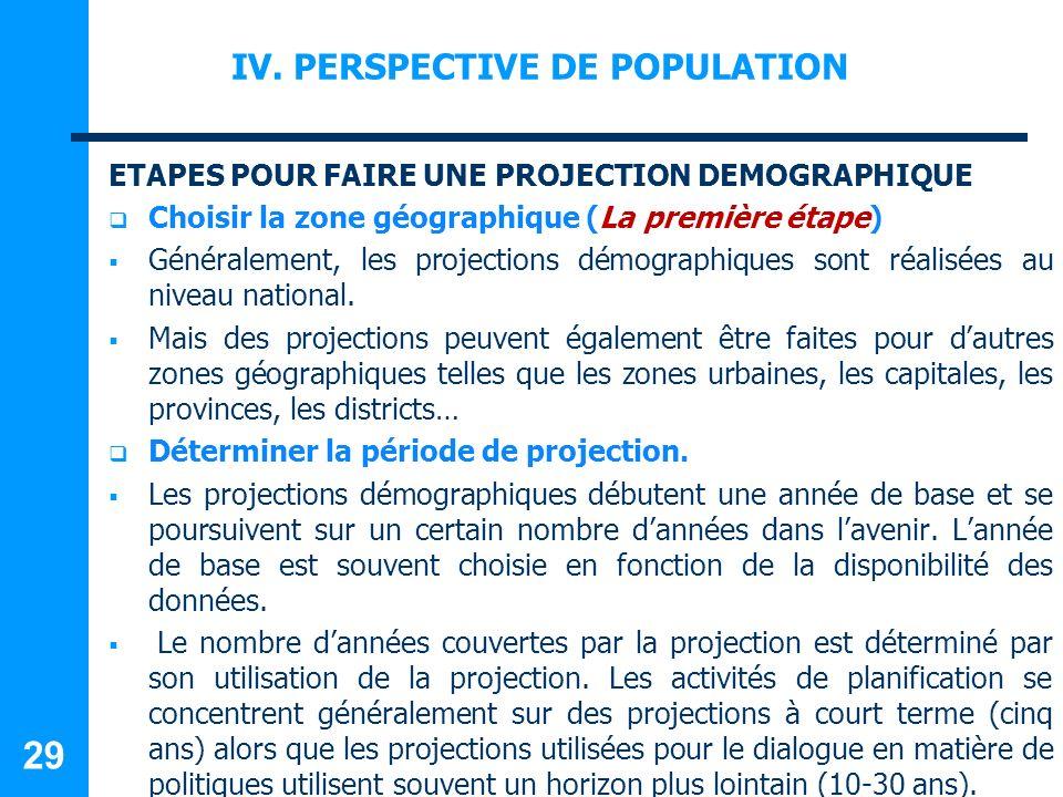 IV. PERSPECTIVE DE POPULATION ETAPES POUR FAIRE UNE PROJECTION DEMOGRAPHIQUE Choisir la zone géographique (La première étape) Généralement, les projec