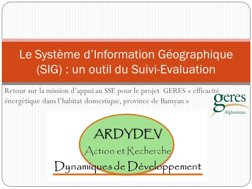 Retour sur la mission dappui au SSE pour le projet GERES « efficacité énergétique dans lhabitat domestique, province de Bamyan » Le Système dInformation Géographique (SIG) : un outil du Suivi-Evaluation