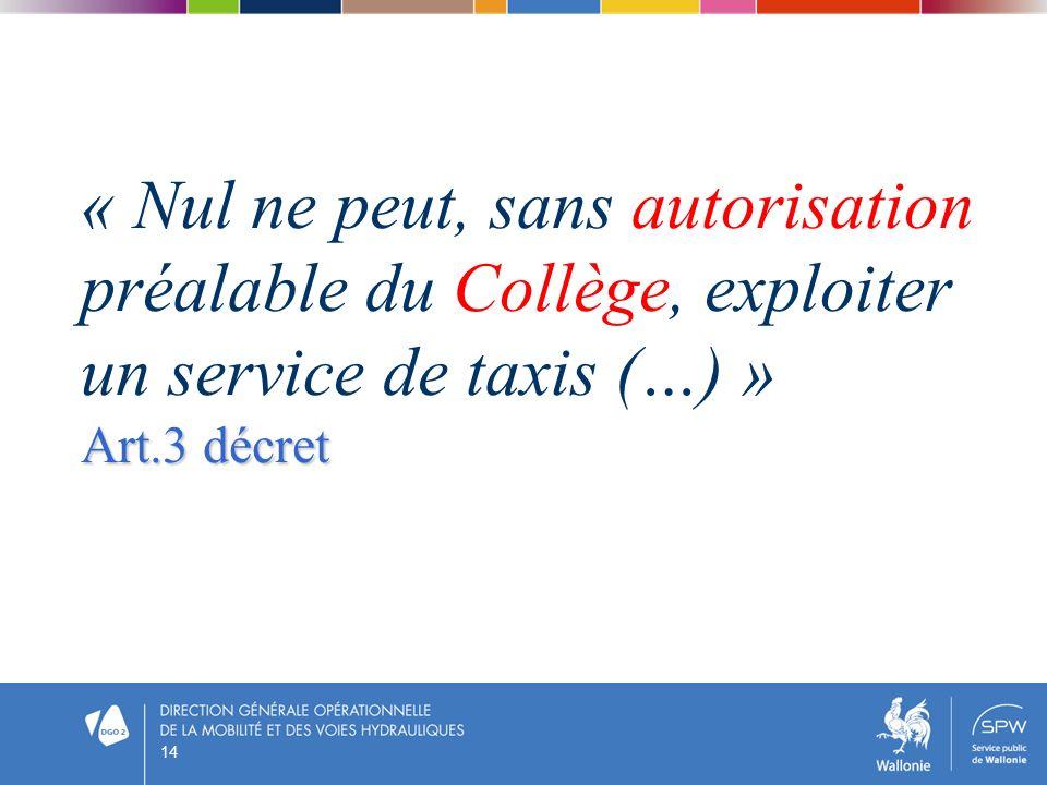 14 « Nul ne peut, sans autorisation préalable du Collège, exploiter un service de taxis (…) » Art.3 décret
