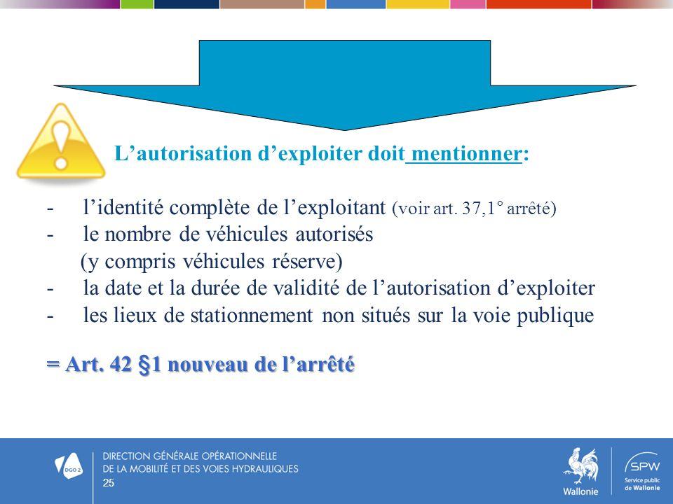 25 Lautorisation dexploiter doit mentionner: - lidentité complète de lexploitant (voir art. 37,1° arrêté) - le nombre de véhicules autorisés (y compri