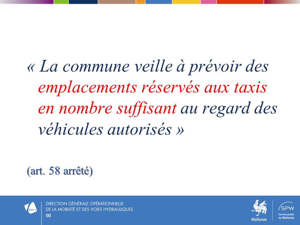 66 « La commune veille à prévoir des emplacements réservés aux taxis en nombre suffisant au regard des véhicules autorisés » (art. 58 arrêté)