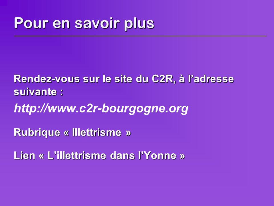 Pour en savoir plus Rendez-vous sur le site du C2R, à ladresse suivante : http://www.c2r-bourgogne.org Rubrique « Illettrisme » Lien « Lillettrisme dans lYonne »