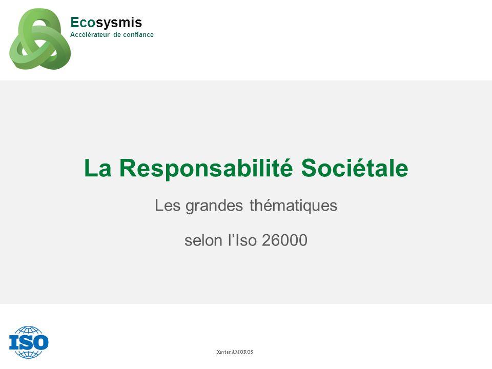 La Responsabilité Sociétale Les grandes thématiques selon lIso 26000 Xavier AMOROS Ecosysmis Accélérateur de confiance