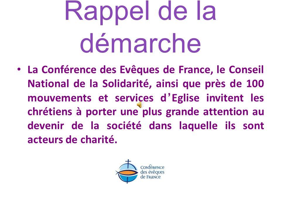 Rappel de la démarche La Conférence des Evêques de France, le Conseil National de la Solidarité, ainsi que près de 100 mouvements et services dEglise invitent les chrétiens à porter une plus grande attention au devenir de la société dans laquelle ils sont acteurs de charité.
