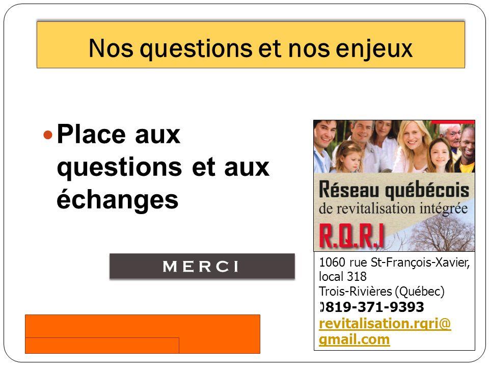 Place aux questions et aux échanges Nos questions et nos enjeux 1060 rue St-François-Xavier, local 318 Trois-Rivières (Québec) 819-371-9393 revitalisation.rqri@ gmail.com MERCI