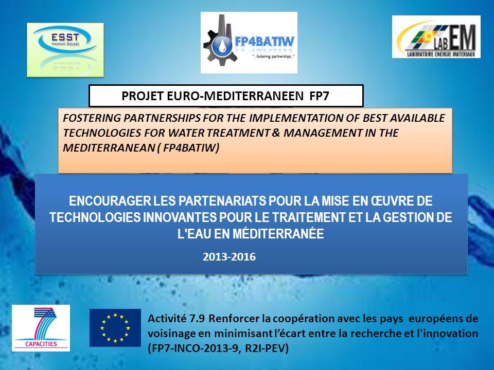 ENCOURAGER LES PARTENARIATS POUR LA MISE EN ŒUVRE DE TECHNOLOGIES INNOVANTES POUR LE TRAITEMENT ET LA GESTION DE L EAU EN MÉDITERRANÉE Activité 7.9 Renforcer la coopération avec les pays européens de voisinage en minimisant lécart entre la recherche et l innovation (FP7-INCO-2013-9, R2I-PEV) PROJET EURO-MEDITERRANEEN FP7 FOSTERING PARTNERSHIPS FOR THE IMPLEMENTATION OF BEST AVAILABLE TECHNOLOGIES FOR WATER TREATMENT & MANAGEMENT IN THE MEDITERRANEAN ( FP4BATIW) 2013-2016