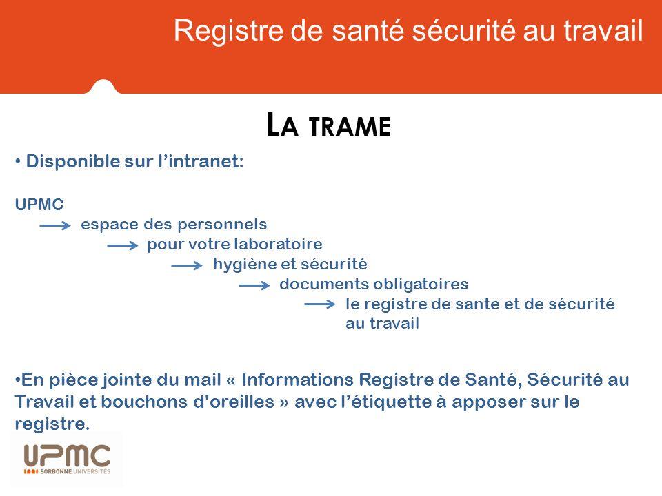 Registre de santé sécurité au travail L A TRAME Disponible sur lintranet: UPMC espace des personnels pour votre laboratoire hygiène et sécurité docume