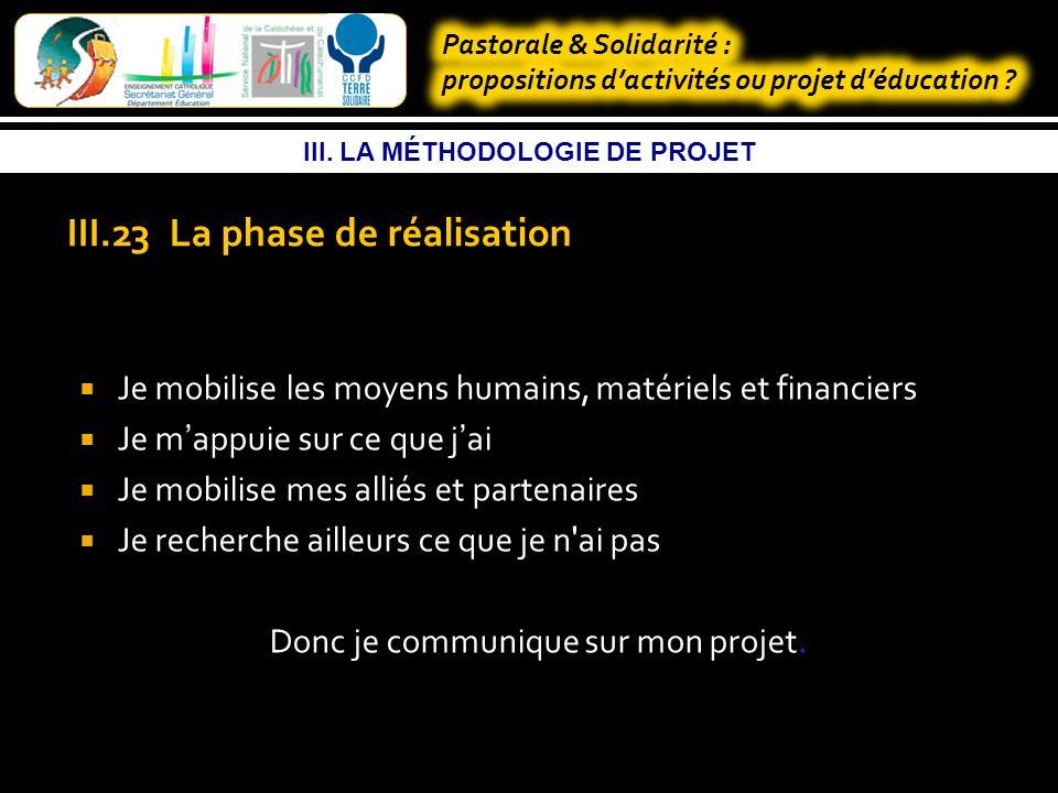 III. LA MÉTHODOLOGIE DE PROJET III-23 La phase de réalisation Je liste et organise les tâches à accomplir Je définis qui fait quoi Je planifie les act
