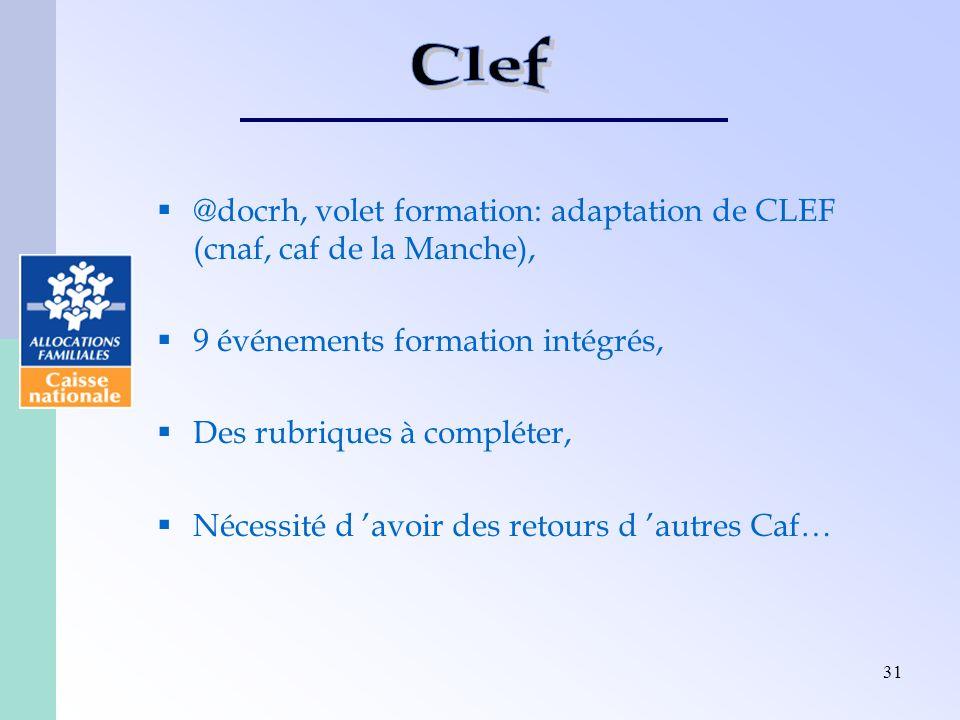 31 @docrh, volet formation: adaptation de CLEF (cnaf, caf de la Manche), 9 événements formation intégrés, Des rubriques à compléter, Nécessité d avoir des retours d autres Caf…
