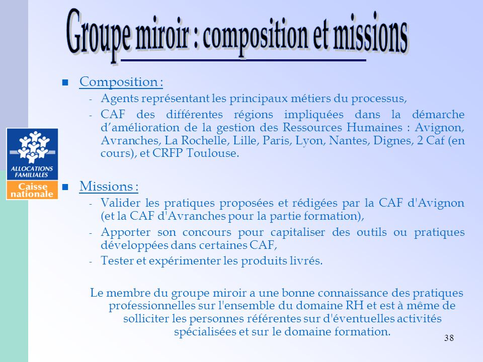 38 Composition : - Agents représentant les principaux métiers du processus, - CAF des différentes régions impliquées dans la démarche damélioration de la gestion des Ressources Humaines : Avignon, Avranches, La Rochelle, Lille, Paris, Lyon, Nantes, Dignes, 2 Caf (en cours), et CRFP Toulouse.