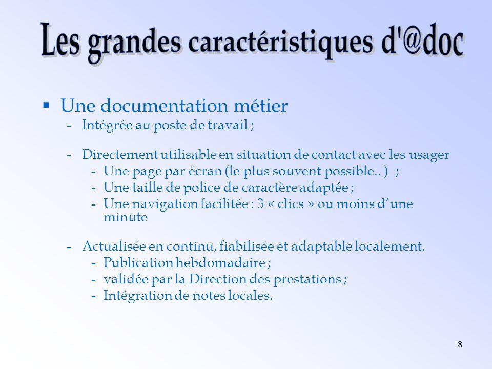 8 Une documentation métier -Intégrée au poste de travail ; -Directement utilisable en situation de contact avec les usager -Une page par écran (le plu
