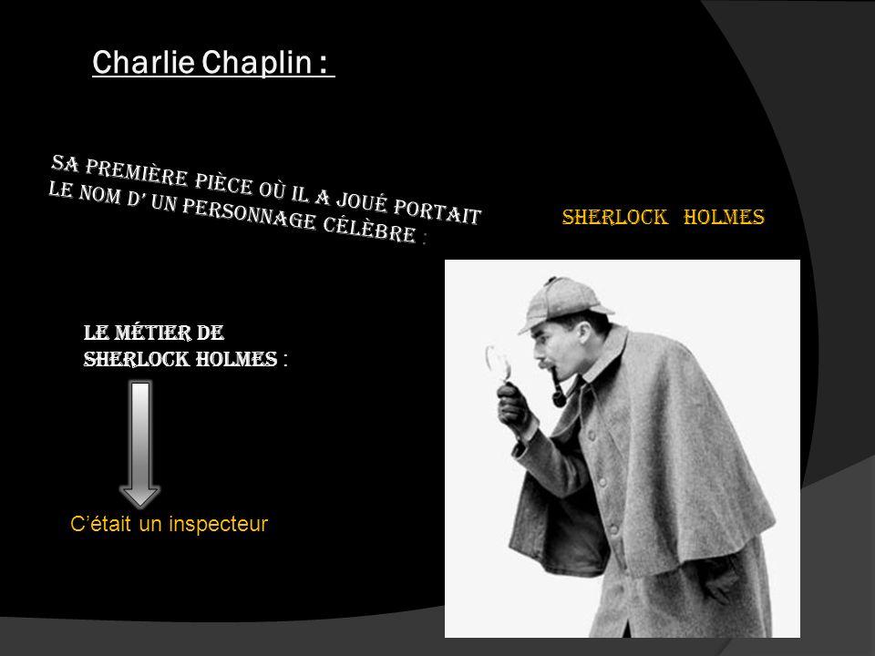 Charlie Chaplin : ses débuts dartiste Sa première pièce où il a joué portait le nom d un personnage célèbre : Sherlock Holmes Le métier de Sherlock Holmes : Cétait un inspecteur