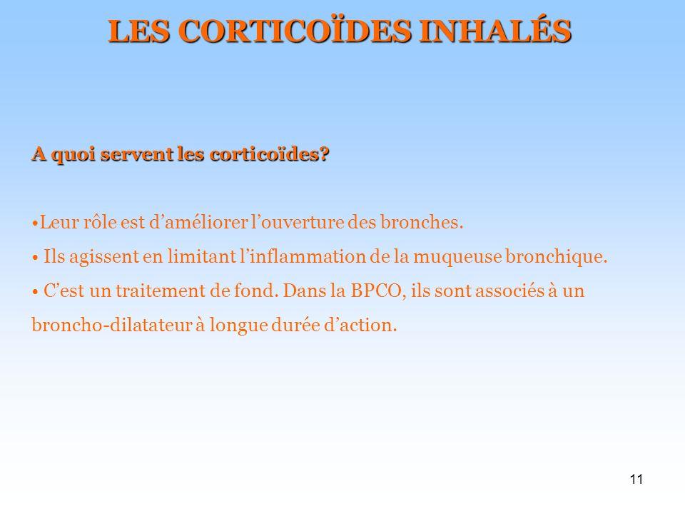 11 LES CORTICOÏDES INHALÉS A quoi servent les corticoïdes? Leur rôle est daméliorer louverture des bronches. Ils agissent en limitant linflammation de