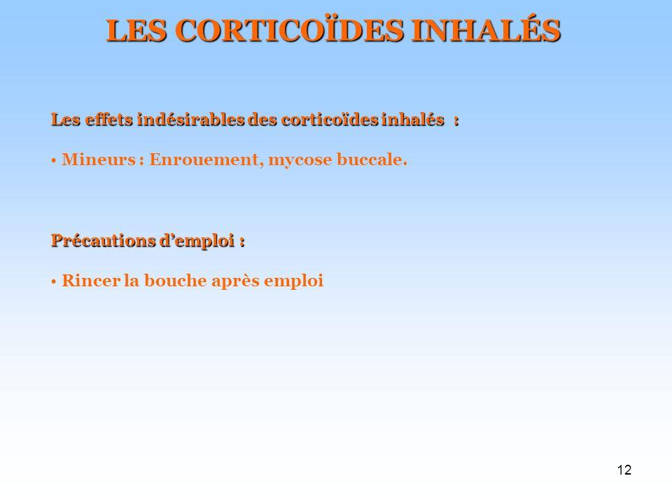 12 LES CORTICOÏDES INHALÉS Les effets indésirables des corticoïdes inhalés : Mineurs : Enrouement, mycose buccale. Précautions demploi : Rincer la bou