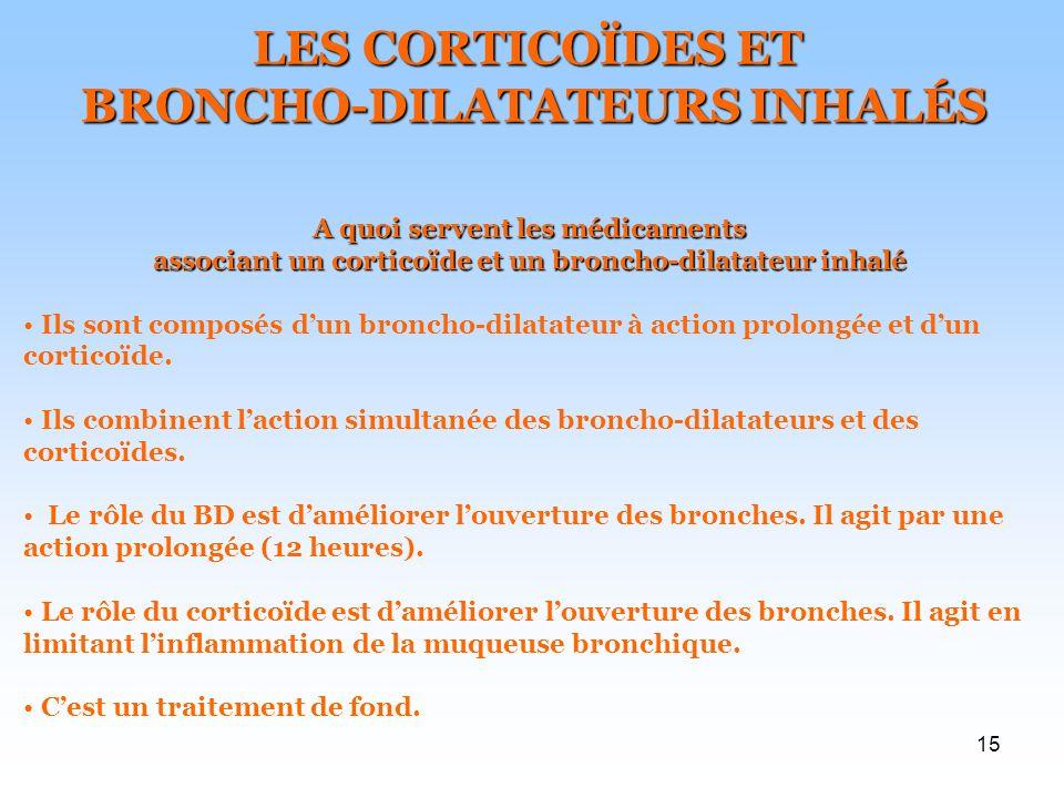 15 LES CORTICOÏDES ET BRONCHO-DILATATEURS INHALÉS BRONCHO-DILATATEURS INHALÉS A quoi servent les médicaments associant un corticoïde et un broncho-dilatateur inhalé Ils sont composés dun broncho-dilatateur à action prolongée et dun corticoïde.